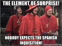 Spanish Inquisition Meme - the element of surprise nobody expects the spanish inquisition