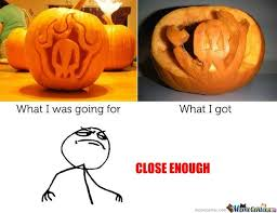 Pumpkin Carving Meme - close enough pumpkin carving by ben meme center