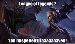 League Of Draven Meme - league of legends you mispelled draaaaaaaven good guy draven