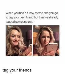 Find Funny Memes - when you find a funny meme and you go to tag your best friend but