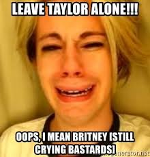 Leave Britney Alone Meme Generator - leave taylor alone oops i mean britney still crying bastards