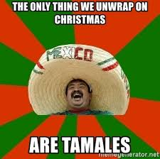 Mexican Christmas Meme - the only thing we unwrap on christmas are tamales successful