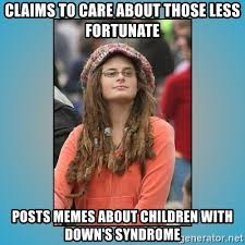Downs Memes - claims to care about those less fortunate posts memes about