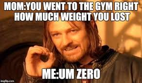 You Lost Me Meme - mom you went to the gym right how much weight you lost me um zero meme