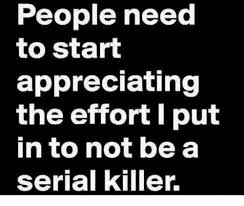Serial Killer Memes - people need to start appreciating the effort l put in to not be a