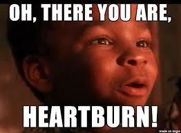 Heartburn Meme - oh there you are meme on imgur