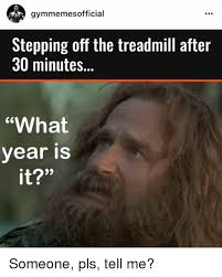 What Year Is It Meme - gymmemes fficial stepping off the treadmill after 30 minutes what