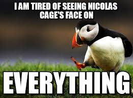Tired Meme Face - i am tired of seeing nicolas cage s face on on memegen
