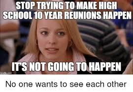 High School Reunion Meme - stop trying to make high school 10 year reunions happen its not