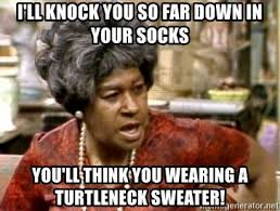 Turtleneck Meme - i ll knock you so far down in your socks you ll think you wearing