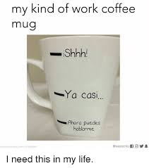 Coffee Cup Meme - my kind of work coffee mug shhh ya casi ahora puedes hablarme if
