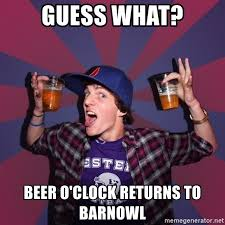 Beer O Clock Meme - guess what beer o clock returns to barnowl sunny student meme