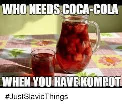 Memes Coca Cola - who needs coca cola when you havekompot justslavicthings coca