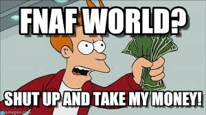Shut Up And Take My Money Meme - fnaf world shut up and take my money fry meme on memegen