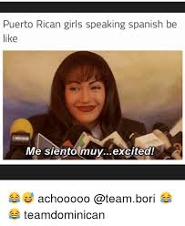 Puerto Rican Memes - puerto rican girls speaking spanish be like me siento muy excited