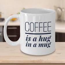 weird coffee mugs coffee is a hug in a mug funny coffee mug 2 sizes available