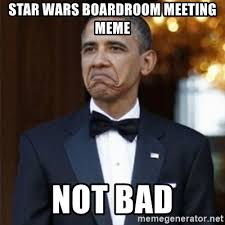 Boardroom Meeting Meme - star wars boardroom meeting meme not bad not bad obama meme