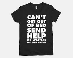 Cant Get Out Of Bed Can U0027t Get Out Of Bed Send Waffles T Shirt Kitchn
