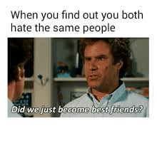 Did We Just Become Best Friends Meme - when you find out you both hate the same people did we just become