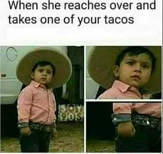 Taco Tuesday Meme - when she reaches over and takes one of your tacos al pastor
