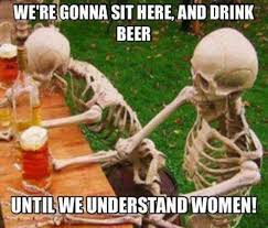 Funny Beer Memes - we re gonna sit here and drink beer until we understand women