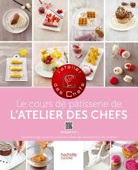 livre de cuisine patisserie le cours de pâtisserie de l atelier des chefs hachette pratique
