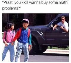 Meme Math Problem - dopl3r com memes pssst you kids wanna buy some math problems