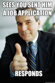 Application Meme - sees you sent him a job application responds good guy boss