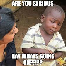 Whats Going On Meme - are you serious ray whats going on meme third world skeptical