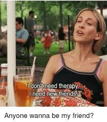 I Need New Friends Meme - i don t need therapy i need new friends t anyone wanna be my