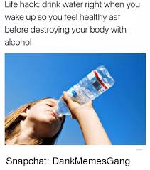 Drinking Water Meme - life hack drink water right when you wake up so you feel healthy