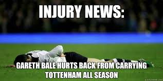 Funny Tottenham Memes - injury news gareth bale hurts back from carrying tottenham all