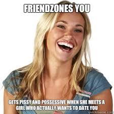 Possessive Girlfriend Meme - friendzones you gets pissy and possessive when she meets a girl