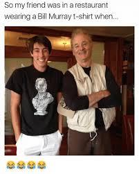 Bill Murray Memes - so my friend was in a restaurant wearing a bill murray t shirt when