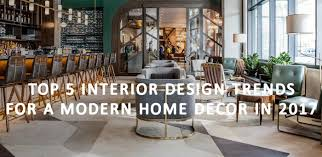 top 5 interior design trends for a modern home decor in 2017
