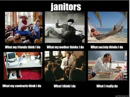 Janitor Meme - janitors what my friends think i do what my mother thinks i do
