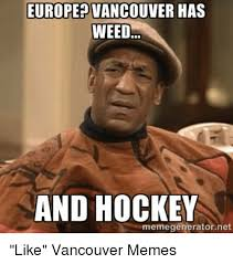 Hockey Meme Generator - europe vancouver has weed and hockey memegeneratornet like vancouver
