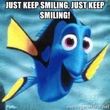 Keep Smiling Meme - just keep smiling just keep smiling dory meme generator