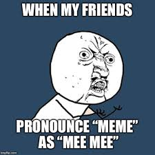 Pronounce Meme - when my friends pronounce meme as mee mee