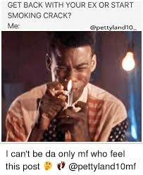Smoking Crack Meme - get back with your ex or start smoking crack me i can t be da only