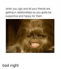 Bad Friend Meme - when you ugly and all your friends are getting in relationships so