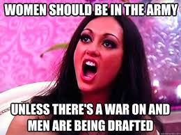 Army Girlfriend Memes - women should be in the army unless there s a war on and men are