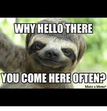 Make A Sloth Meme - why hello there you come here often make a meme meme on me me