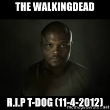 T Dogg Walking Dead Meme - rip t dog meme generator