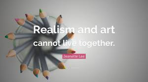 live together jeanette lee quote u201crealism and art cannot live together u201d 5