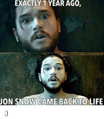 Exactly Meme - exactly 1 year ago jon snow came back to life life meme on me me