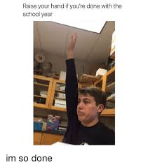 Done With School Meme - raise your hand if you re done with the school year im so done
