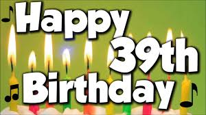 Happy 39th Birthday Wishes Happy 39th Birthday Happy Birthday To You Song Youtube