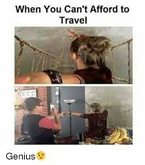 When you can 39 t afford to travel genius meme on me me