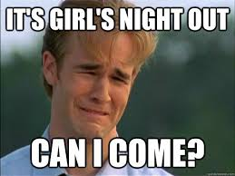 Girls Night Out Meme - it s girl s night out can i come clingy boyfriend quickmeme